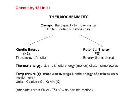 Chemistry 12 Unit 1 THERMOCHEMISTRY Energy: the capacity to move matter Units: Joule (J), calorie (cal) Kinetic EnergyPotential Energy (KE) (PE) The energy.