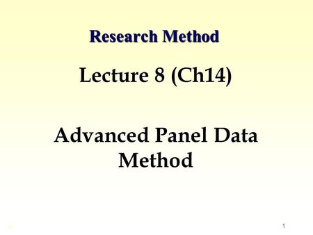 1 Research Method Lecture 8 (Ch14) Advanced Panel Data Method ©