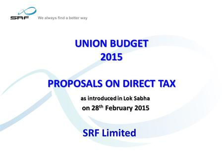 UNION BUDGET 2015 PROPOSALS ON DIRECT TAX as introduced in Lok Sabha on 28 th February 2015 UNION BUDGET 2015 PROPOSALS ON DIRECT TAX as introduced in.