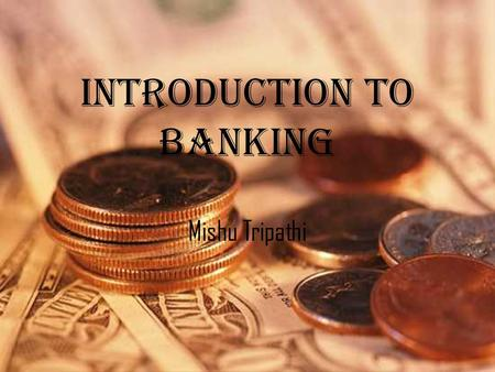 Introduction to <strong>Banking</strong> Mishu Tripathi. History of <strong>Banking</strong> in India-Phase I Three presidency <strong>banks</strong> were established in Calcutta (1806) in Bombay (1840)