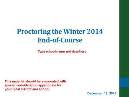 Proctoring the Winter 2014 End-of-Course Type school name and date here This material should be augmented with special consideration appropriate for your.
