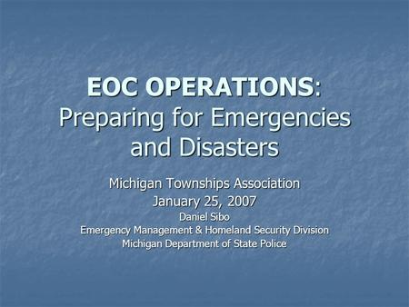 EOC OPERATIONS: Preparing for Emergencies and Disasters Michigan Townships Association January 25, 2007 Daniel Sibo Emergency Management & Homeland Security.