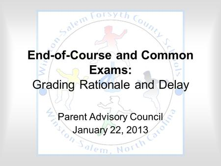 End-of-Course and Common Exams: Grading Rationale and Delay Parent Advisory Council January 22, 2013.