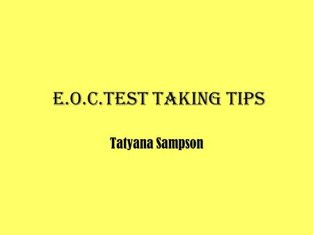 E.O.C.Test taking tips Tatyana Sampson. E.O.C.Test taking tips Emphasized and used on an ongoing basis, rather than right before testing administration.