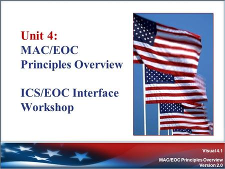 Visual 4.1 MAC/EOC Principles Overview Version 2.0 Unit 4: MAC/EOC Principles Overview ICS/EOC Interface Workshop.