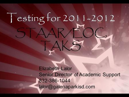 Testing for 2011-2012 STAAR/EOC, TAKS Elizabeth Lalor Senior Director of Academic Support 832-386-1044