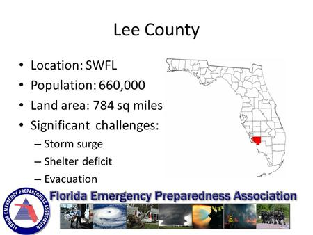 Lee County Location: SWFL Population: 660,000 Land area: 784 sq miles Significant challenges: – Storm surge – Shelter deficit – Evacuation.