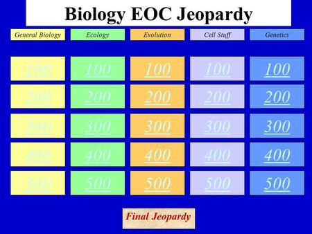Biology EOC Jeopardy 100 200 300 400 500 100 200 300 400 500 100 200 300 400 500 100 200 300 400 500 100 200 300 400 500 General BiologyEcologyEvolutionCell.