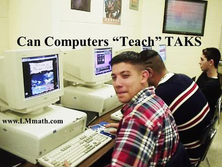 "www.LMmath.com Can Computers ""Teach"" TAKS Success on TAKS depends on.. Targeted Instruction Individualized Instruction Student Involvement MOTIVATION."