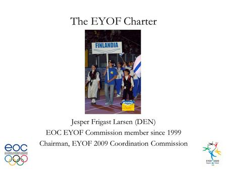 The EYOF Charter Jesper Frigast Larsen (DEN) EOC EYOF Commission member since 1999 Chairman, EYOF 2009 Coordination Commission.