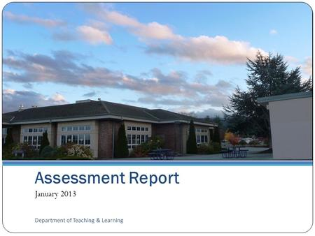 Assessment Report January 2013 Department of Teaching & Learning.