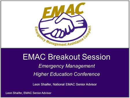 EMAC Breakout Session Emergency Management Higher Education Conference Leon Shaifer, EMAC Senior Advisor Leon Shaifer, National EMAC Senior Advisor.