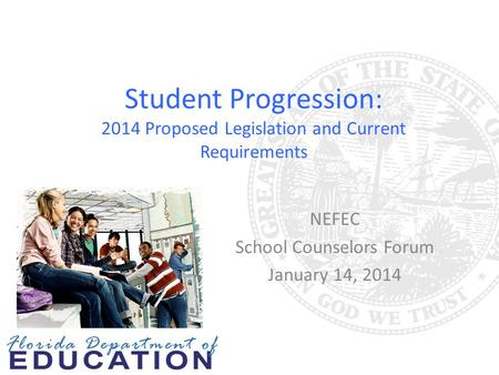 Student Progression: 2014 Proposed Legislation and Current Requirements NEFEC School Counselors Forum January 14, 2014.