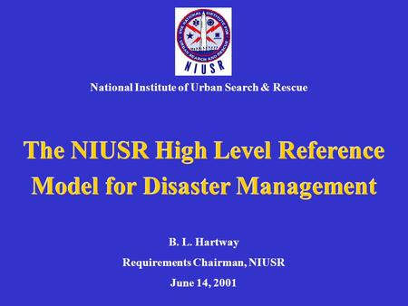 The NIUSR High Level Reference Model for Disaster Management National Institute of Urban Search & Rescue B. L. Hartway Requirements Chairman, NIUSR June.