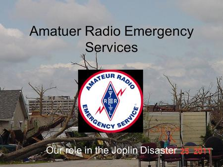 Amatuer Radio Emergency Services Our role in the Joplin Disaster.