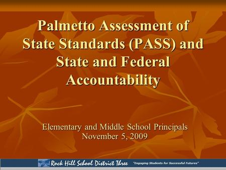Palmetto Assessment of State Standards (PASS) and State and Federal Accountability Elementary and Middle School Principals November 5, 2009.