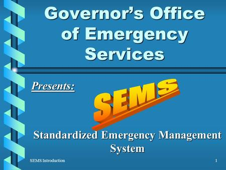 SEMS Introduction1 Governor's Office of Emergency Services Presents: Standardized Emergency Management System.