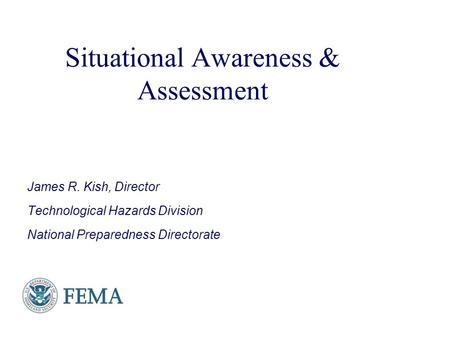 Presenter's Name June 17, 2003 Situational Awareness & Assessment James R. Kish, Director Technological Hazards Division National Preparedness Directorate.