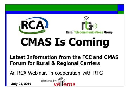 CMAS Is Coming Latest Information from the FCC and CMAS Forum for Rural & Regional Carriers An RCA Webinar, in cooperation with RTG July 28, 2010 Sponsored.