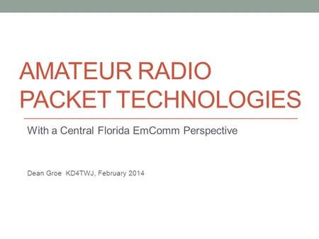 AMATEUR RADIO PACKET TECHNOLOGIES With a Central Florida EmComm Perspective Dean Groe KD4TWJ, February 2014.