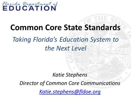 Common Core State Standards Taking Florida's Education System to the Next Level Katie Stephens Director of Common Core Communications