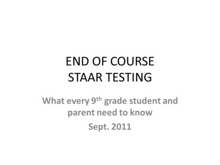 END OF COURSE STAAR TESTING What every 9 th grade student and parent need to know Sept. 2011.