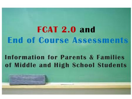 FCAT 2.0 and End of Course Assessments Information for Parents & Families of Middle and High School Students.