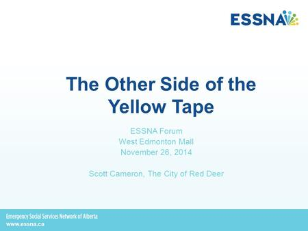 The Other Side of the Yellow Tape ESSNA Forum West Edmonton Mall November 26, 2014 Scott Cameron, The City of Red Deer.