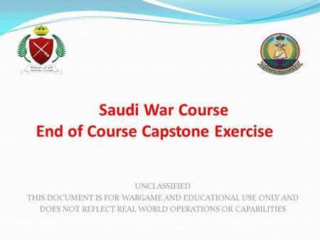 Saudi War Course End of Course Capstone Exercise UNCLASSIFIED THIS DOCUMENT IS FOR WARGAME AND EDUCATIONAL USE ONLY AND DOES NOT REFLECT REAL WORLD OPERATIONS.