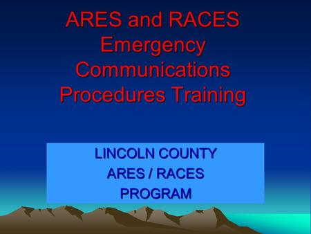 ARES and RACES Emergency Communications Procedures Training LINCOLN COUNTY ARES / RACES PROGRAM.