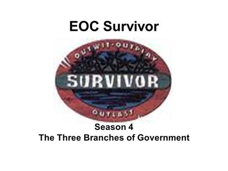 EOC Survivor Season 4 The Three Branches of Government.