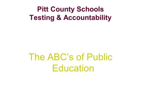 Pitt County Schools Testing & Accountability The ABC's of Public Education.