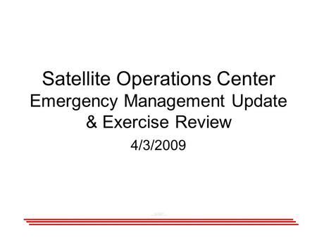 Satellite Operations Center Emergency Management Update & Exercise Review 4/3/2009.