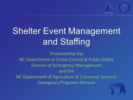 Shelter Event Management and Staffing Presented by the NC Department of Crime Control & Public Safety Division of Emergency Management and the NC Department.