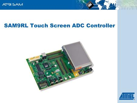SAM9RL Touch Screen ADC Controller. ARM-Based Products Group 2 Resistive touch panel technology is the most common, due to its simplicity and low cost.