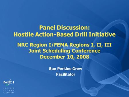 Panel Discussion: Hostile Action-Based Drill Initiative NRC Region I/FEMA Regions I, II, III Joint Scheduling Conference December 10, 2008 Sue Perkins-Grew.