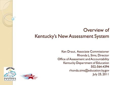 Overview of Kentucky's New Assessment System Ken Draut, Associate Commissioner Rhonda L. Sims, Director Office of Assessment and Accountability Kentucky.