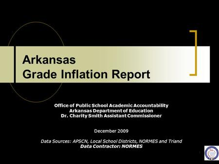 1 Arkansas Grade Inflation Report Office of Public School Academic Accountability Arkansas Department of Education Dr. Charity Smith Assistant Commissioner.