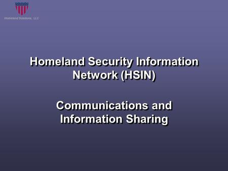 Homeland Solutions, LLC Homeland Security Information Network (HSIN) Communications and Information Sharing.