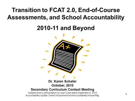 1 Transition to FCAT 2.0, End-of-Course Assessments, and School Accountability 2010-11 and Beyond Dr. Karen Schafer October, 2010 Secondary Curriculum.