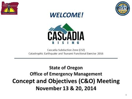 1 State of Oregon Office of Emergency Management Concept and Objectives (C&O) Meeting November 13 & 20, 2014 Cascadia Subduction Zone (CSZ) Catastrophic.
