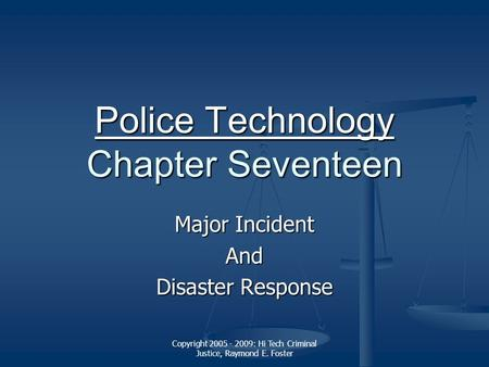 Copyright 2005 - 2009: Hi Tech Criminal Justice, Raymond E. Foster Police Technology Police Technology Chapter Seventeen Police Technology Major Incident.