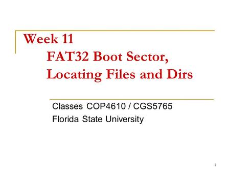 1 Week 11 FAT32 Boot Sector, Locating Files and Dirs Classes COP4610 / CGS5765 Florida State University.