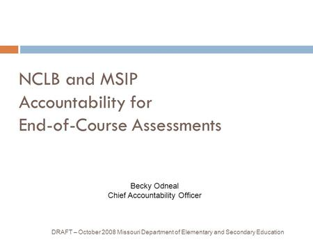 NCLB and MSIP Accountability for End-of-Course Assessments DRAFT – October 2008 Missouri Department of Elementary and Secondary Education Becky Odneal.