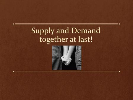 Supply and Demand together at last!. SUPPLY and demand These two laws are directly contrary to each other. If suppliers want high prices, but buyers want.