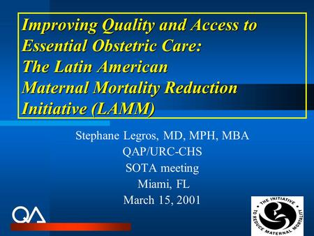 Improving Quality and Access to Essential Obstetric Care: The Latin American Maternal Mortality Reduction Initiative (LAMM) Stephane Legros, MD, MPH, MBA.