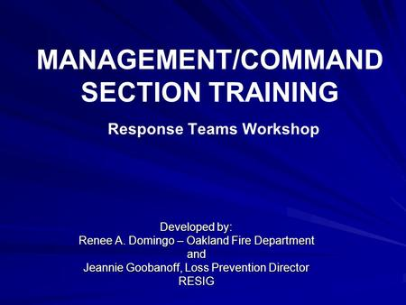 MANAGEMENT/COMMAND SECTION TRAINING Response Teams Workshop Developed by: Renee A. Domingo – Oakland Fire Department and Jeannie Goobanoff, Loss Prevention.