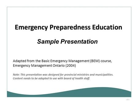 1 Sample Presentation Emergency Preparedness Education Adapted from the Basic Emergency Management (BEM) course, Emergency Management Ontario (2004) Note: