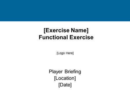[Exercise Name] Functional Exercise Player Briefing [Location] [Date] [Logo Here]