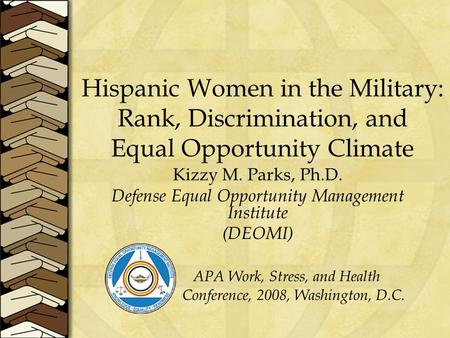 Hispanic Women in the Military: Rank, Discrimination, and Equal Opportunity Climate Kizzy M. Parks, Ph.D. Defense Equal Opportunity Management Institute.